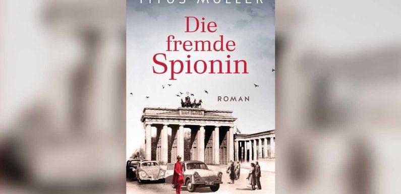 """""""Die fremde Spionin"""" von Titus Müller: Packendes Spionagedrama um den Bau der Berliner Mauer"""